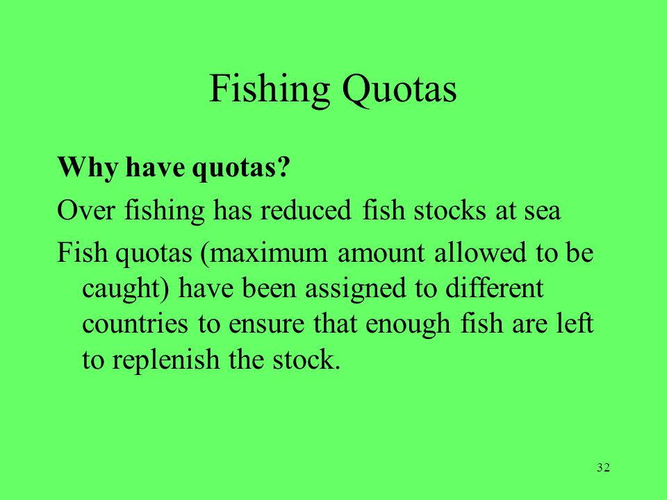 32 Fishing Quotas Why have quotas? Over fishing has reduced fish stocks at sea Fish quotas (maximum amount allowed to be caught) have been assigned to