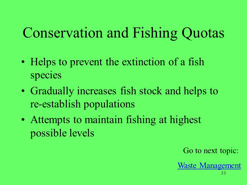 33 Conservation and Fishing Quotas Helps to prevent the extinction of a fish species Gradually increases fish stock and helps to re-establish populati