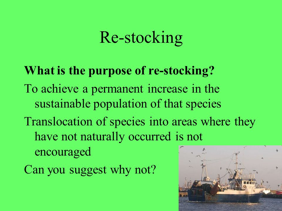 34 Re-stocking What is the purpose of re-stocking? To achieve a permanent increase in the sustainable population of that species Translocation of spec