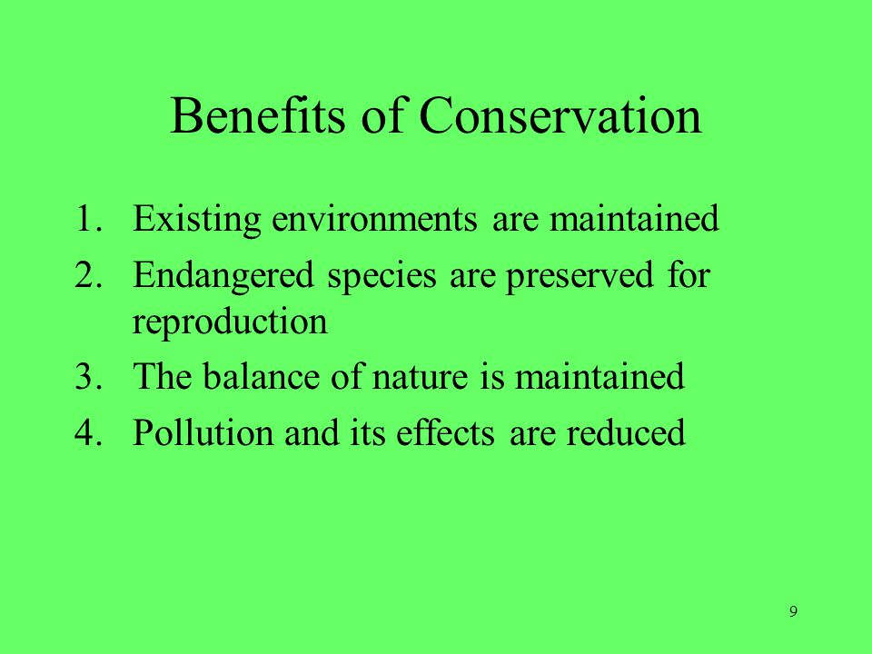 9 Benefits of Conservation 1.Existing environments are maintained 2.Endangered species are preserved for reproduction 3.The balance of nature is maint
