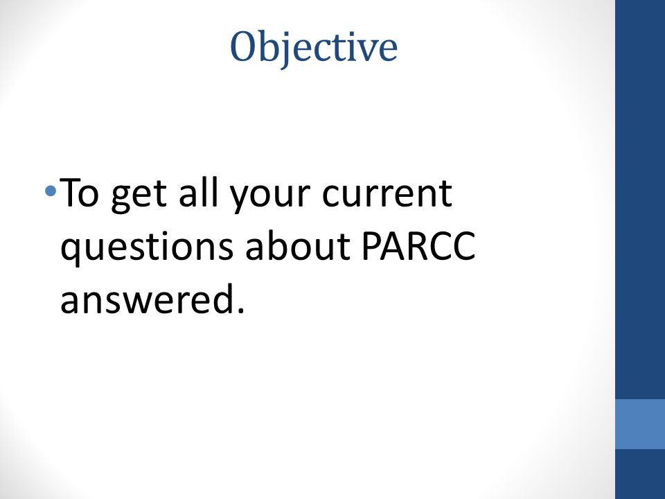 To get all your current questions about PARCC answered. Objective