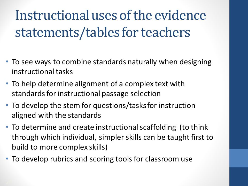 To see ways to combine standards naturally when designing instructional tasks To help determine alignment of a complex text with standards for instructional passage selection To develop the stem for questions/tasks for instruction aligned with the standards To determine and create instructional scaffolding (to think through which individual, simpler skills can be taught first to build to more complex skills) To develop rubrics and scoring tools for classroom use Instructional uses of the evidence statements/tables for teachers 39