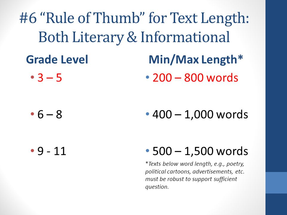 #6 Rule of Thumb for Text Length: Both Literary & Informational Grade Level 3 – 5 6 – 8 9 - 11 Min/Max Length* 200 – 800 words 400 – 1,000 words 500 – 1,500 words *Texts below word length, e.g., poetry, political cartoons, advertisements, etc.