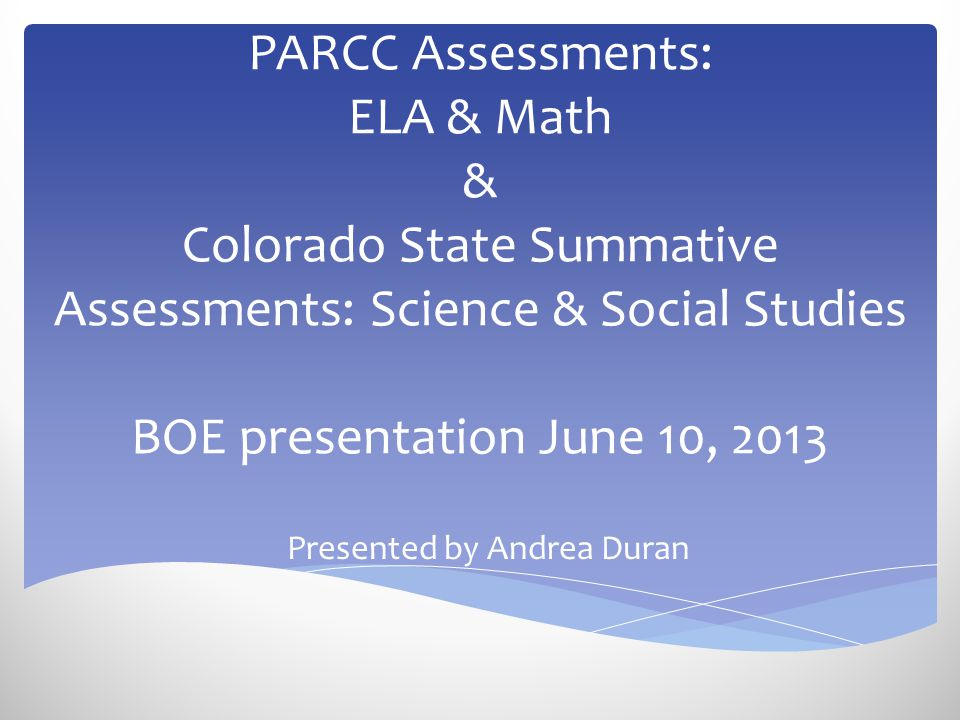 PARCC Assessments: ELA & Math & Colorado State Summative Assessments: Science & Social Studies BOE presentation June 10, 2013 Presented by Andrea Dura
