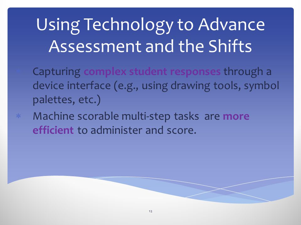 Using Technology to Advance Assessment and the Shifts  Capturing complex student responses through a device interface (e.g., using drawing tools, symbol palettes, etc.)  Machine scorable multi-step tasks are more efficient to administer and score.