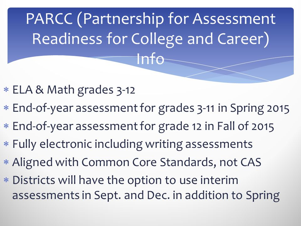  ELA & Math grades 3-12  End-of-year assessment for grades 3-11 in Spring 2015  End-of-year assessment for grade 12 in Fall of 2015  Fully electro