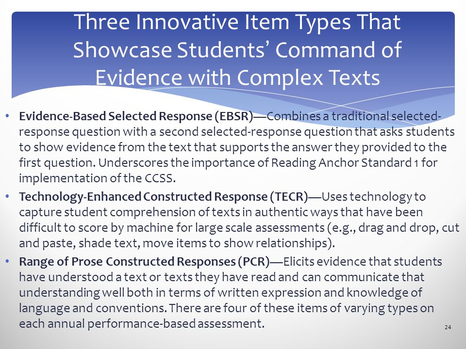 Evidence-Based Selected Response (EBSR)—Combines a traditional selected- response question with a second selected-response question that asks students to show evidence from the text that supports the answer they provided to the first question.