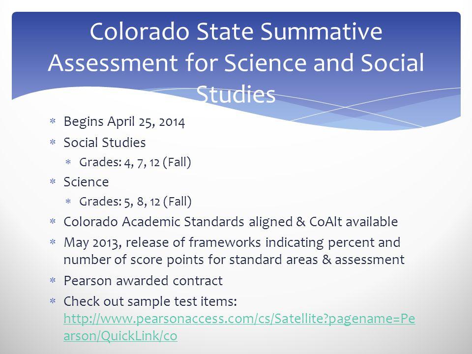  Begins April 25, 2014  Social Studies  Grades: 4, 7, 12 (Fall)  Science  Grades: 5, 8, 12 (Fall)  Colorado Academic Standards aligned & CoAlt a