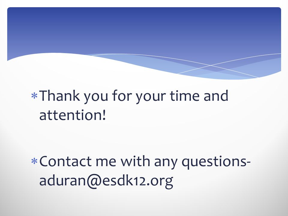  Thank you for your time and attention!  Contact me with any questions- aduran@esdk12.org