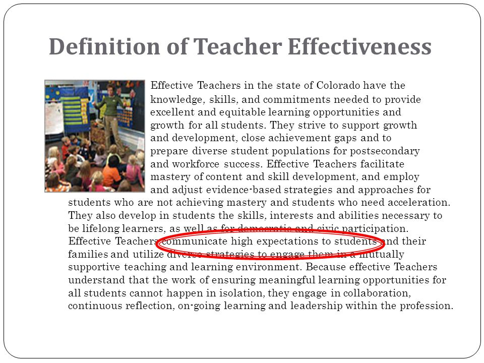 Definition of Teacher Effectiveness Effective Teachers in the state of Colorado have the knowledge, skills, and commitments needed to provide excellent and equitable learning opportunities and growth for all students.