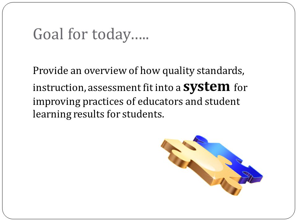 Goal for today….. Provide an overview of how quality standards, instruction, assessment fit into a system for improving practices of educators and stu