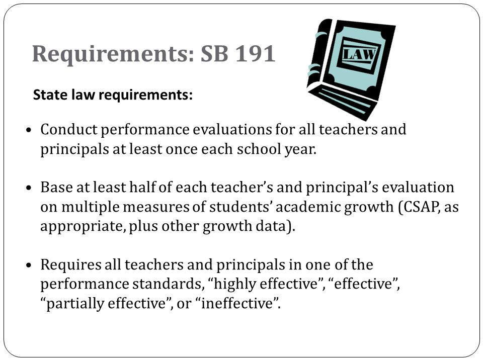 Requirements: SB 191 State law requirements: Conduct performance evaluations for all teachers and principals at least once each school year. Base at l