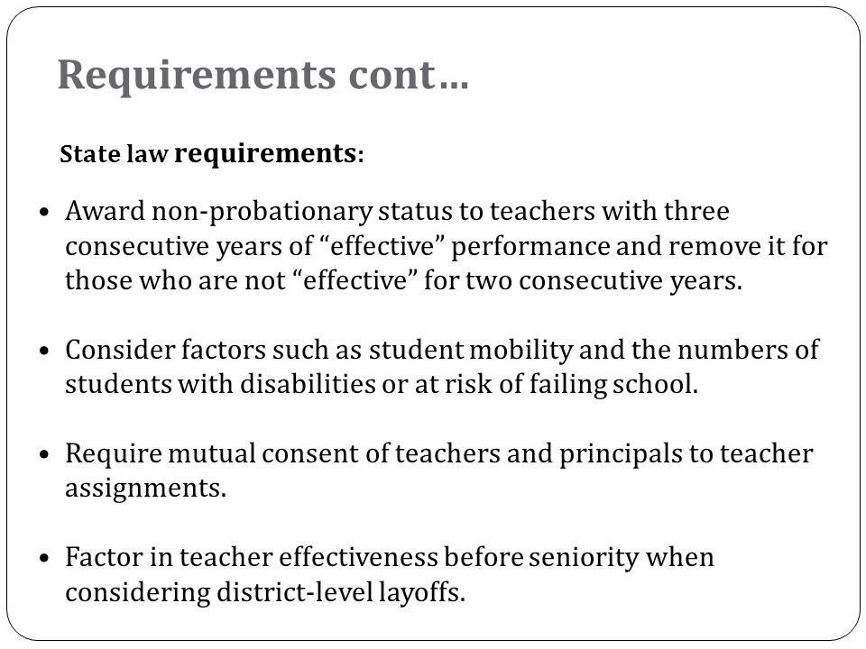 Requirements cont… State law requirements : Award non-probationary status to teachers with three consecutive years of effective performance and remove it for those who are not effective for two consecutive years.