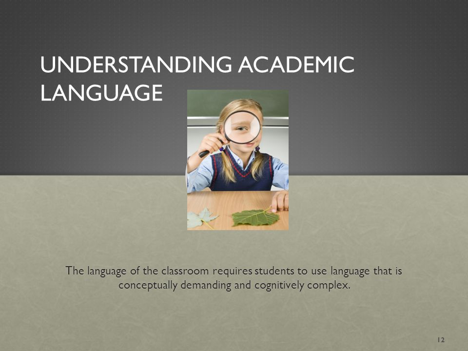 UNDERSTANDING ACADEMIC LANGUAGE The language of the classroom requires students to use language that is conceptually demanding and cognitively complex.