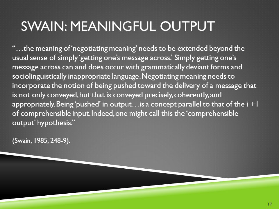 SWAIN: MEANINGFUL OUTPUT …the meaning of 'negotiating meaning' needs to be extended beyond the usual sense of simply 'getting one's message across.' Simply getting one's message across can and does occur with grammatically deviant forms and sociolinguistically inappropriate language.