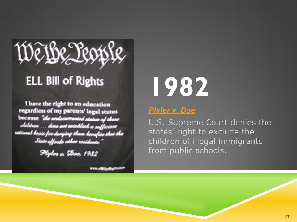 1982 Plyler v. Doe U.S. Supreme Court denies the states' right to exclude the children of illegal immigrants from public schools. 27