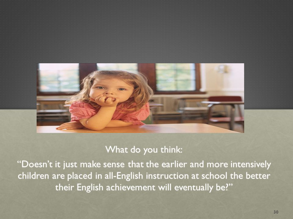 What do you think: Doesn't it just make sense that the earlier and more intensively children are placed in all-English instruction at school the better their English achievement will eventually be? 30
