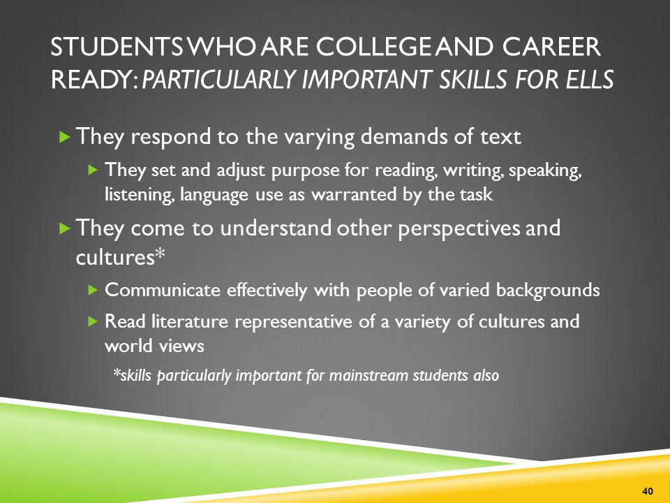 STUDENTS WHO ARE COLLEGE AND CAREER READY: PARTICULARLY IMPORTANT SKILLS FOR ELLS  They respond to the varying demands of text  They set and adjust purpose for reading, writing, speaking, listening, language use as warranted by the task  They come to understand other perspectives and cultures*  Communicate effectively with people of varied backgrounds  Read literature representative of a variety of cultures and world views *skills particularly important for mainstream students also 40