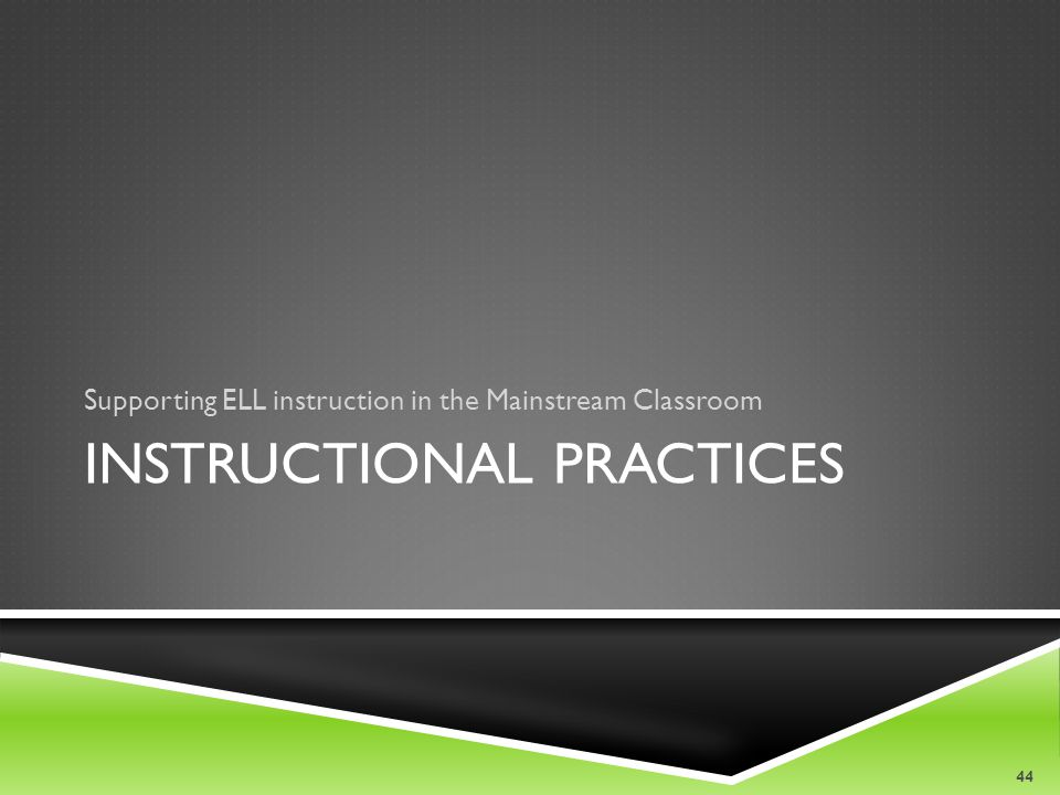 INSTRUCTIONAL PRACTICES Supporting ELL instruction in the Mainstream Classroom 44