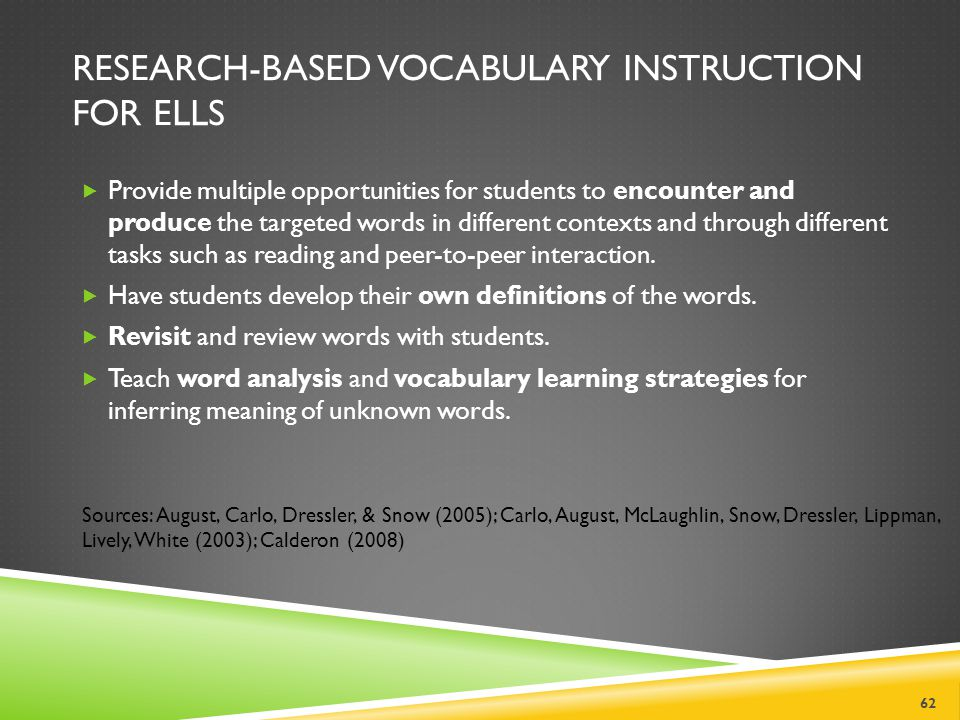 RESEARCH-BASED VOCABULARY INSTRUCTION FOR ELLS  Provide multiple opportunities for students to encounter and produce the targeted words in different contexts and through different tasks such as reading and peer-to-peer interaction.