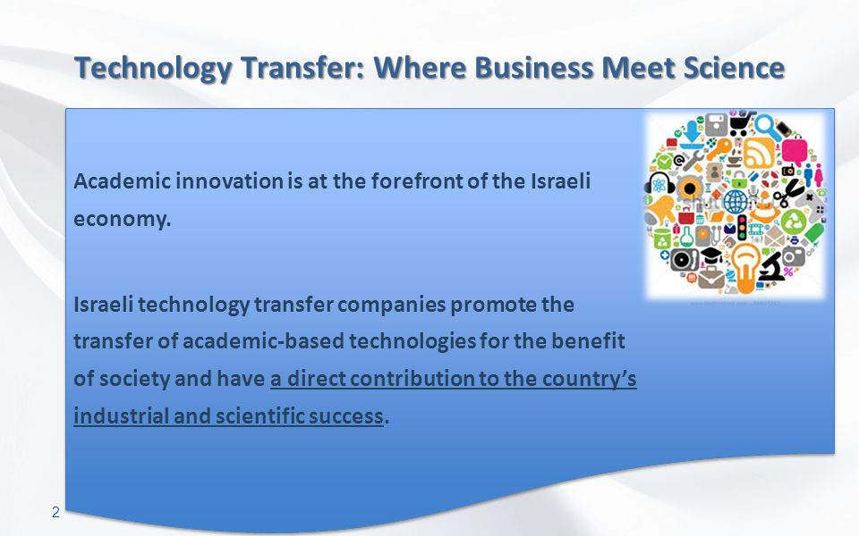 2 Technology Transfer: Where Business Meet Science Academic innovation is at the forefront of the Israeli economy. Israeli technology transfer compani