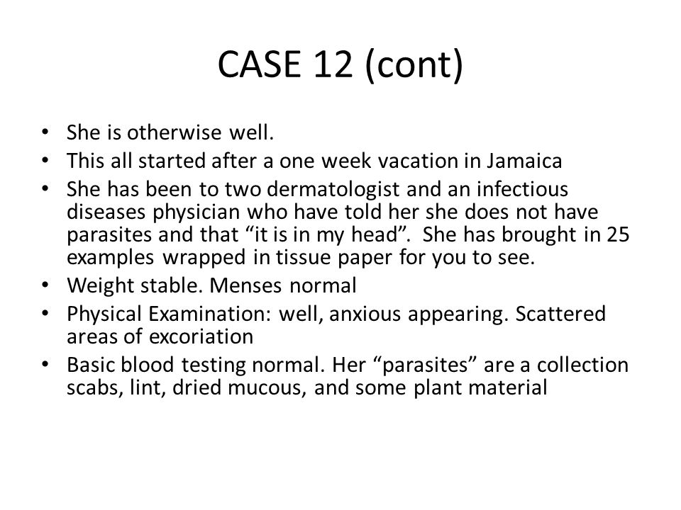 CASE 12 A 45 year old municipal judge comes in with the compliant of parasites coming out of her skin.