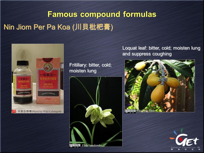 Famous compound formulas Nin Jiom Per Pa Koa ( 川貝枇杷膏 ) Fritillary: bitter, cold; moisten lung Loquat leaf: bitter, cold; moisten lung and suppress cou