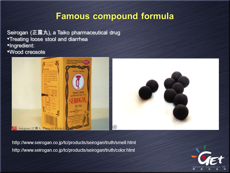 Famous compound formula Seirogan ( 正露丸 ), a Taiko pharmaceutical drug Treating loose stool and diarrhea Ingredient: Wood creosote Seirogan ( 正露丸 ), a