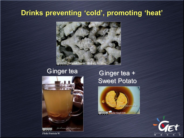 Drinks preventing 'cold', promoting 'heat' G inger tea Na tional Taiwan University Jer-Ming Hu Flickr ting0308 G inger tea + Sweet Potato Flickr Patri