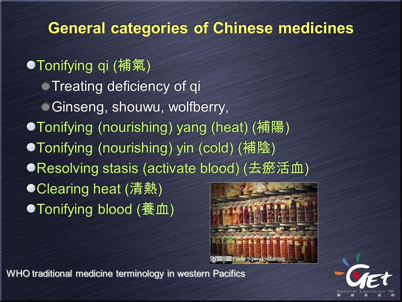 General categories of Chinese medicines Tonifying qi ( 補氣 ) Treating deficiency of qi Ginseng, shouwu, wolfberry, Tonifying (nourishing) yang (heat) (