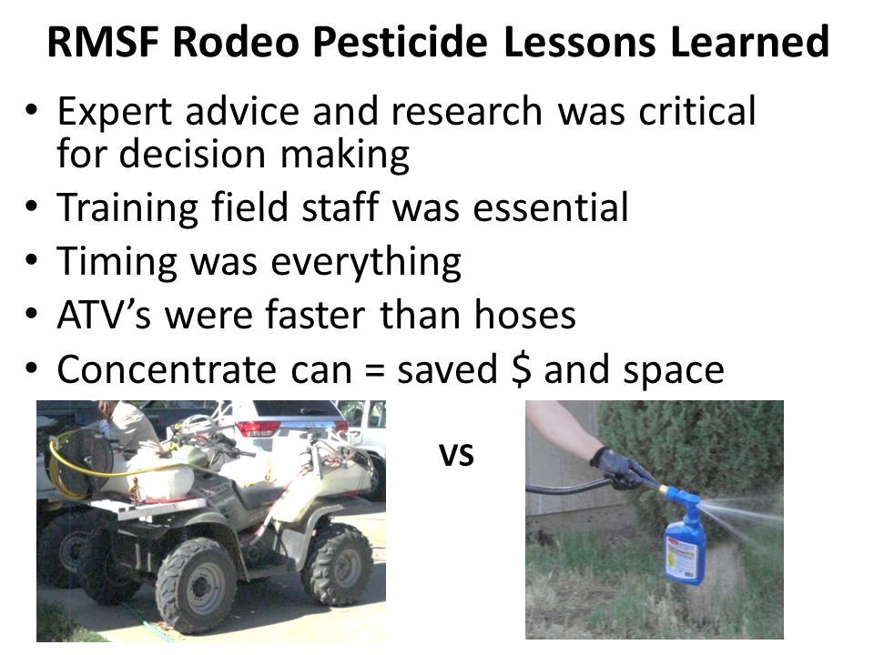RMSF Rodeo Pesticide Lessons Learned Expert advice and research was critical for decision making Training field staff was essential Timing was everyth