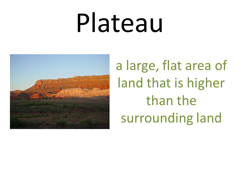 Plateau a large, flat area of land that is higher than the surrounding land