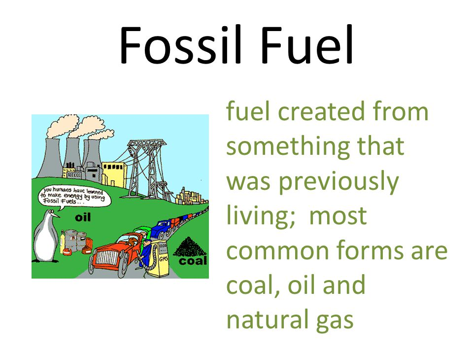 Fossil Fuel fuel created from something that was previously living; most common forms are coal, oil and natural gas