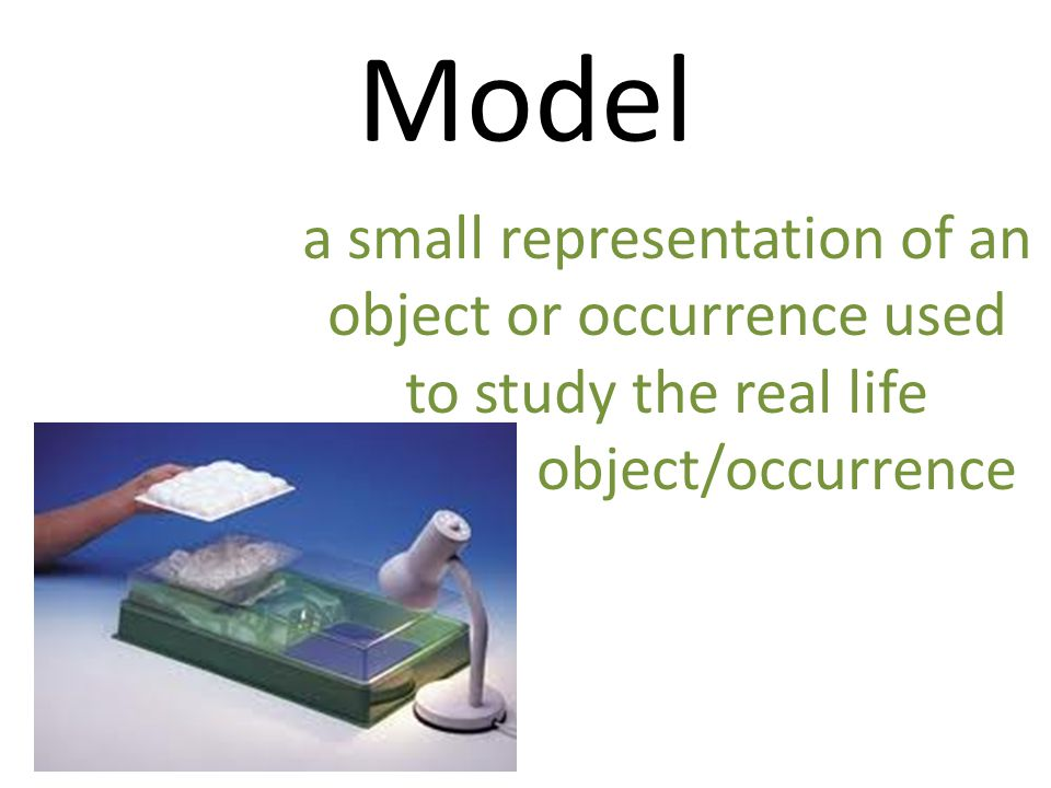 Model a small representation of an object or occurrence used to study the real life object/occurrence