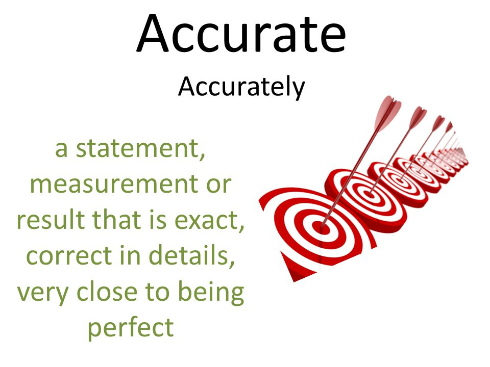 Accurate Accurately a statement, measurement or result that is exact, correct in details, very close to being perfect
