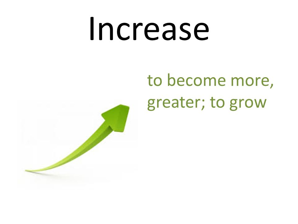 Increase to become more, greater; to grow