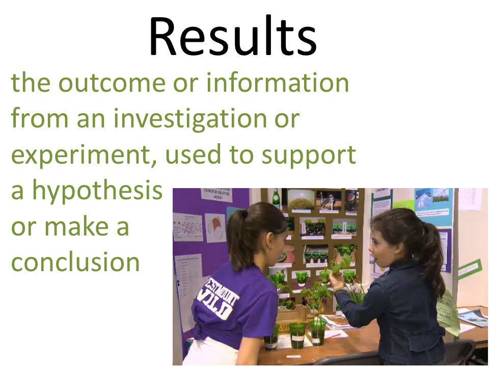 Results the outcome or information from an investigation or experiment, used to support a hypothesis or make a conclusion