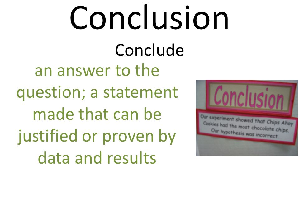 Conclusion Conclude an answer to the question; a statement made that can be justified or proven by data and results