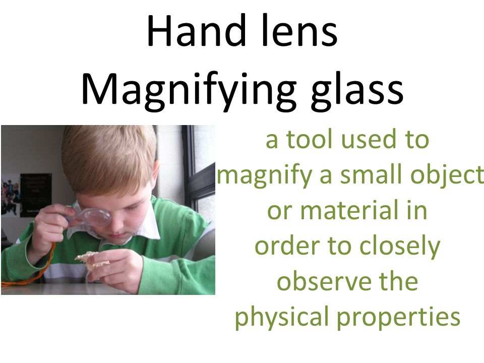Hand lens Magnifying glass a tool used to magnify a small object or material in order to closely observe the physical properties