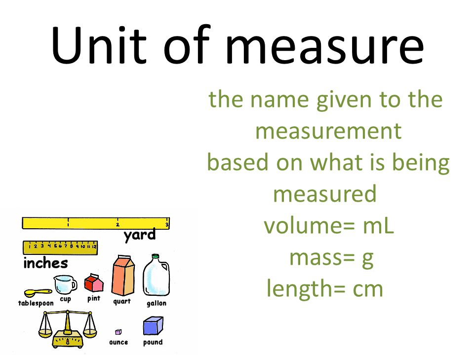 Unit of measure the name given to the measurement based on what is being measured volume= mL mass= g length= cm