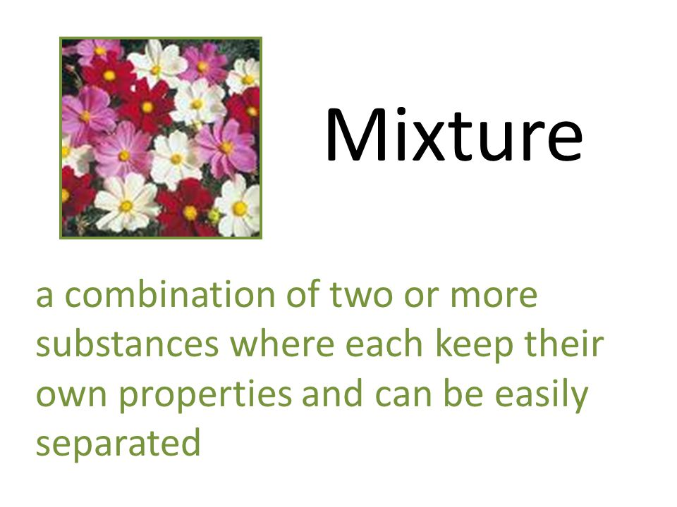 Mixture a combination of two or more substances where each keep their own properties and can be easily separated
