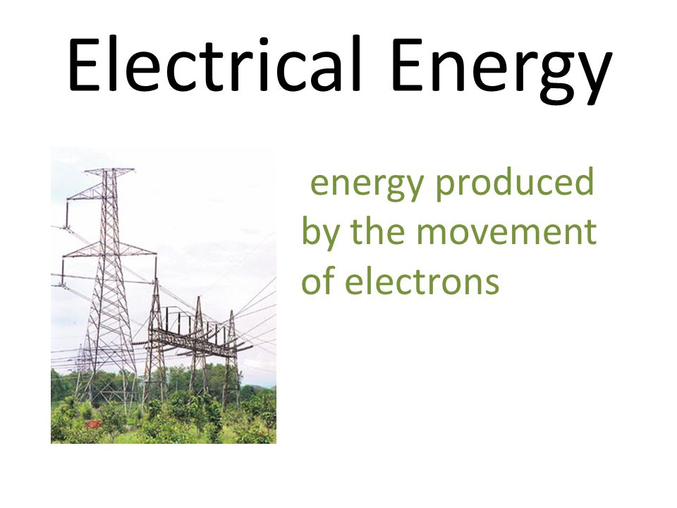 Electrical Energy energy produced by the movement of electrons