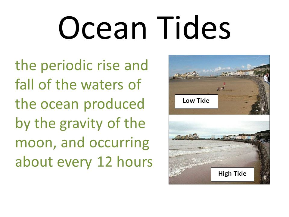 Ocean Tides High Tide Low Tide the periodic rise and fall of the waters of the ocean produced by the gravity of the moon, and occurring about every 12 hours