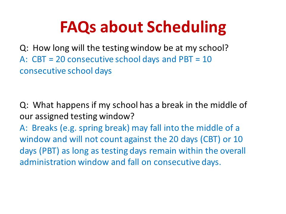 FAQs about Scheduling Q: How long will the testing window be at my school? A: CBT = 20 consecutive school days and PBT = 10 consecutive school days Q:
