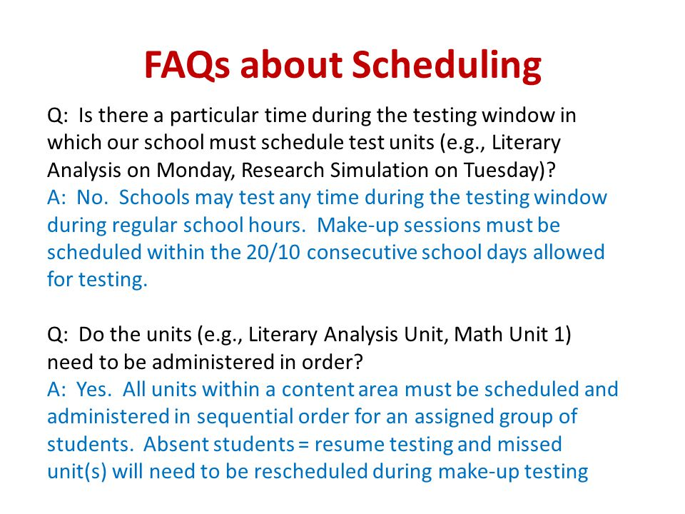 FAQs about Scheduling Q: Is there a particular time during the testing window in which our school must schedule test units (e.g., Literary Analysis on