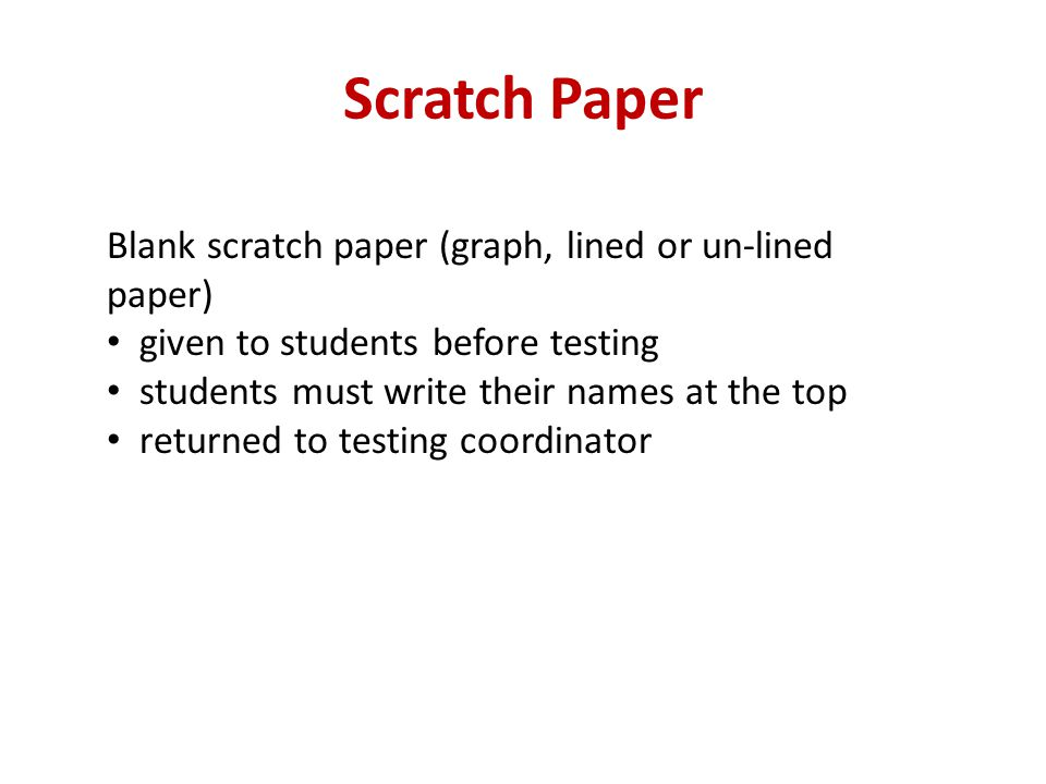 Scratch Paper Blank scratch paper (graph, lined or un-lined paper) given to students before testing students must write their names at the top returne