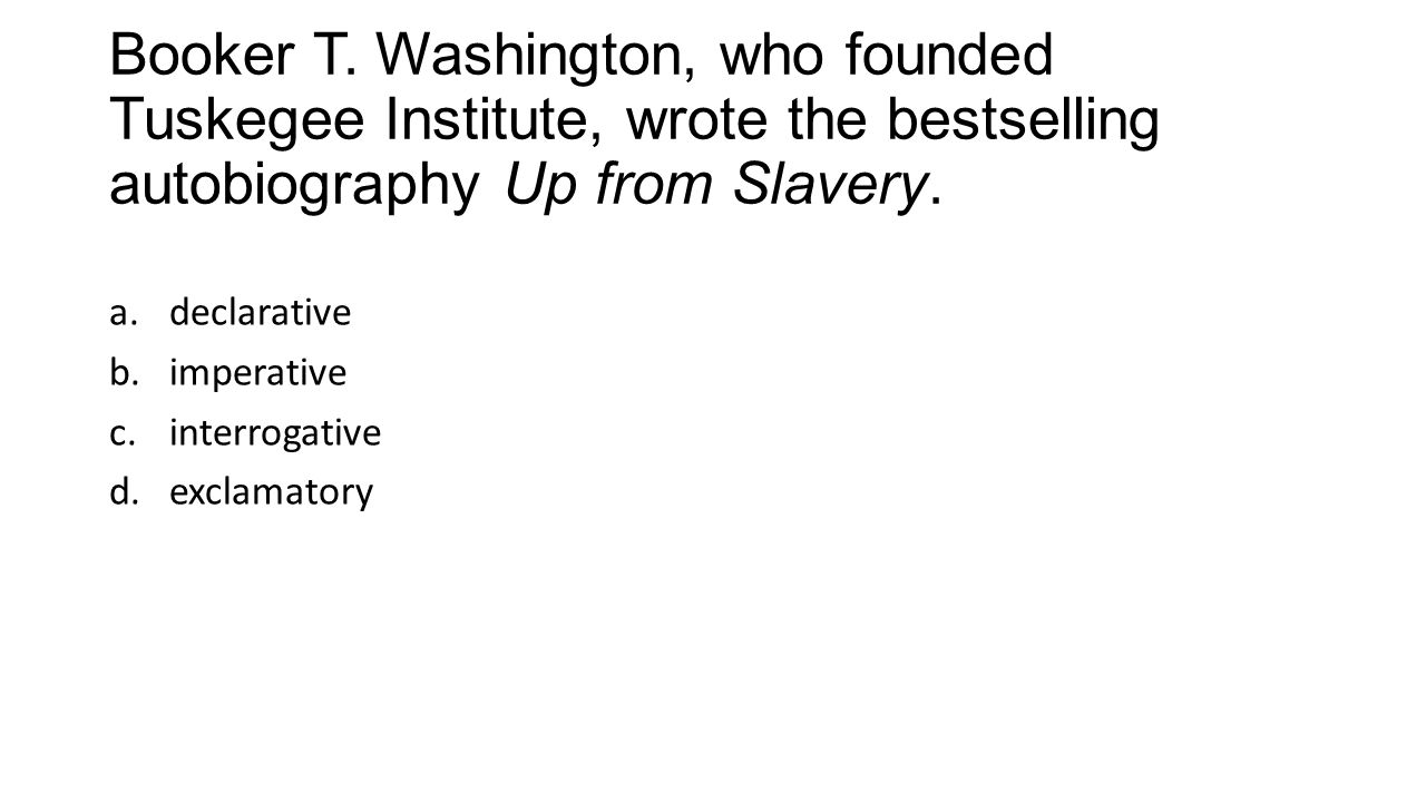 Booker T. Washington, who founded Tuskegee Institute, wrote the bestselling autobiography Up from Slavery. a.declarative b.imperative c.interrogative