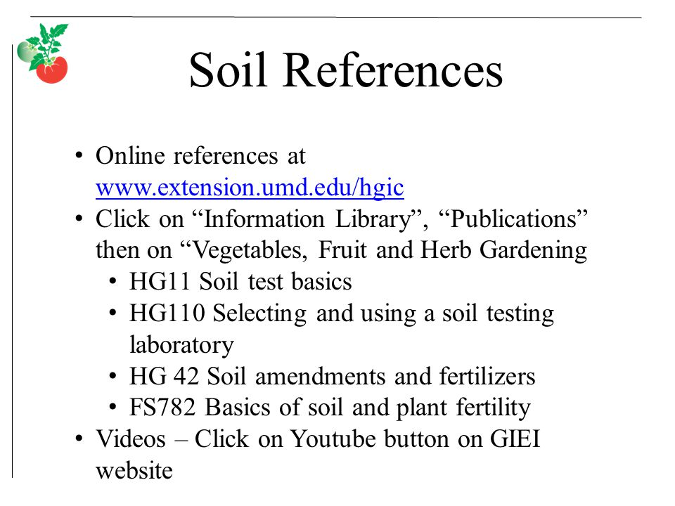 Soil References Online references at www.extension.umd.edu/hgic www.extension.umd.edu/hgic Click on Information Library , Publications then on Vegetables, Fruit and Herb Gardening HG11 Soil test basics HG110 Selecting and using a soil testing laboratory HG 42 Soil amendments and fertilizers FS782 Basics of soil and plant fertility Videos – Click on Youtube button on GIEI website