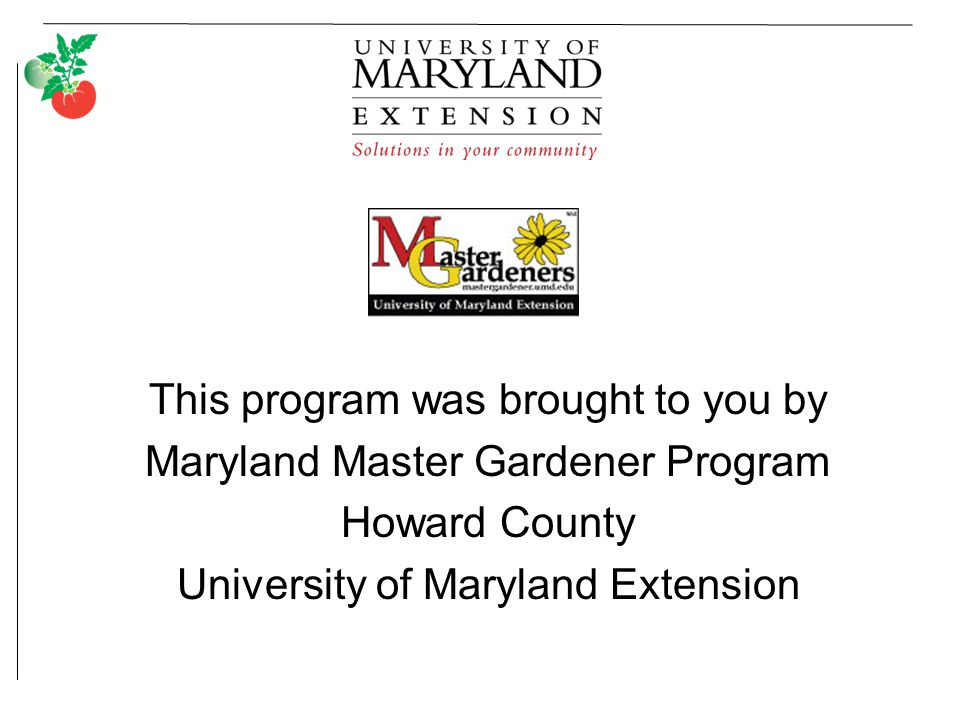 This program was brought to you by Maryland Master Gardener Program Howard County University of Maryland Extension