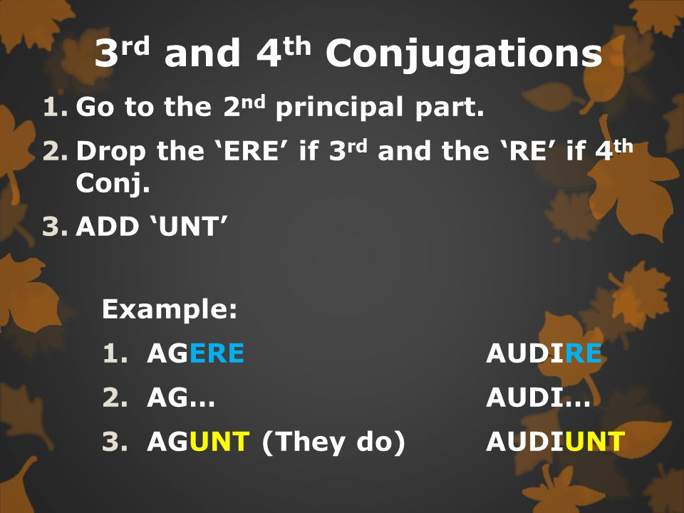 1 st and 2 nd Conjugations 1.Go to the second Principal part 2.Drop the 'RE' 3.Add 'NT' Example:  LAUDARE  LAUDA…  LAUDANT (They praise)